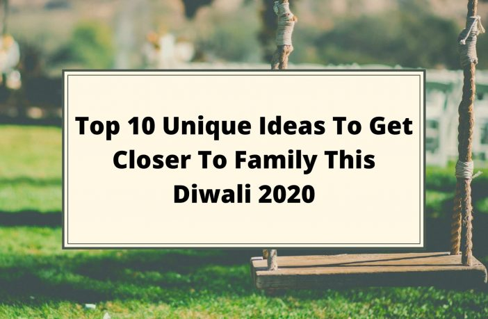 Top 10 Unique Ideas To Get Closer To Family This Diwali 2020